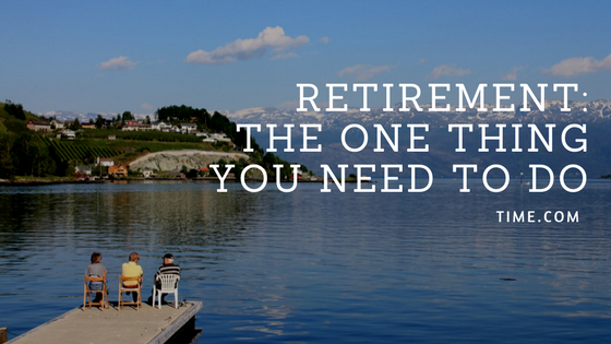 Thinking of Retirement – Here is the One Thing you need to do – TIME.COM